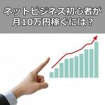 ネットビジネス初心者が月10万円をリスクなく稼ぐ方法は?